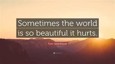"""Tom Spanbauer Quote: """"Sometimes the world is so beautiful"""